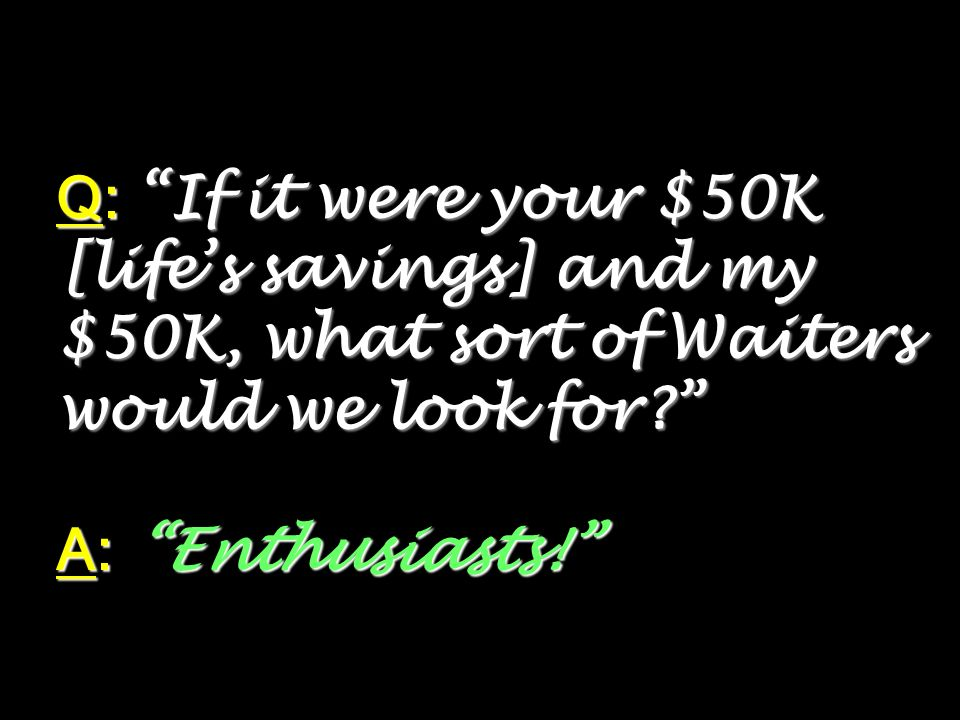 Q: If it were your $50K [life's savings] and my $50K, what sort of Waiters would we look for A: Enthusiasts!